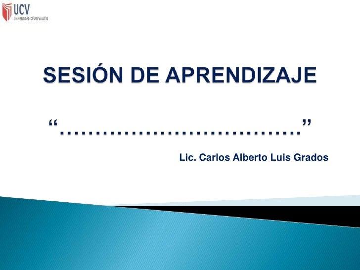 """SESIÓN DE APRENDIZAJE""""…………………………….""""<br />Lic. Carlos Alberto Luis Grados<br />"""