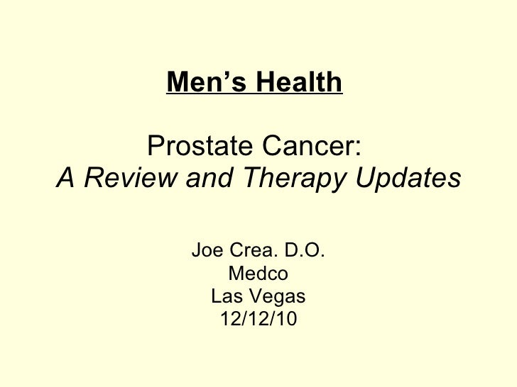 Men's Health   Prostate Cancer:   A Review and Therapy Updates Joe Crea. D.O. Medco Las Vegas 12/12/10