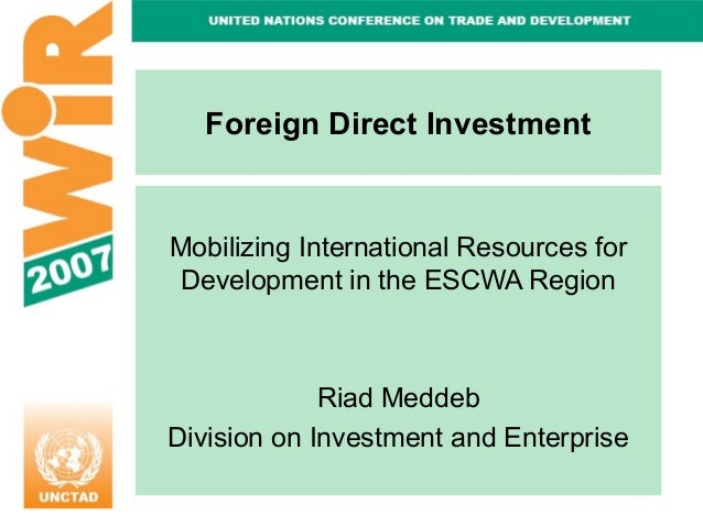 Foreign Direct Investment  Mobilizing International Resources for Development in the ESCWA Region  Riad Meddeb Division on...