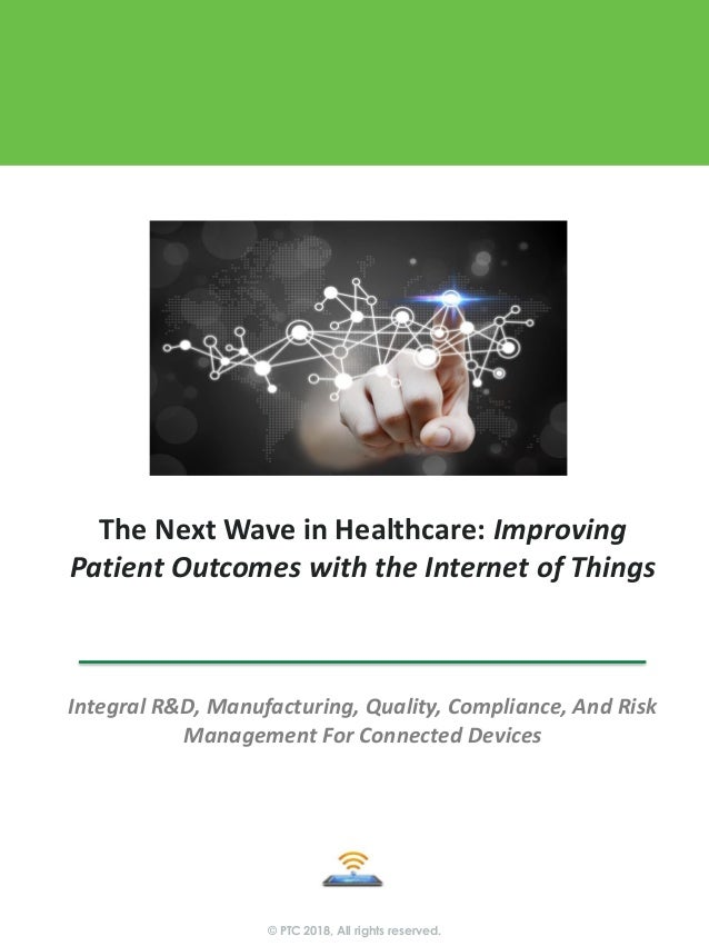 © PTC 2018, All rights reserved. The Next Wave in Healthcare: Improving Patient Outcomes with the Internet of Things Integ...