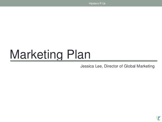 Marketing Plan Hipsters R Us Jessica Lee, Director of Global Marketing