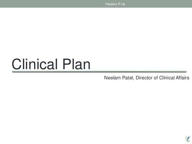 Clinical Plan Hipsters R Us Neelam Patel, Director of Clinical Affairs