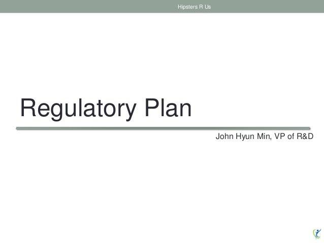 Regulatory Plan Hipsters R Us John Hyun Min, VP of R&D