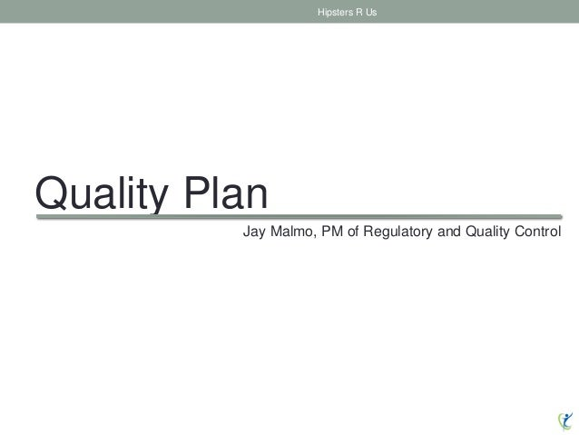 Quality Plan Hipsters R Us Jay Malmo, PM of Regulatory and Quality Control