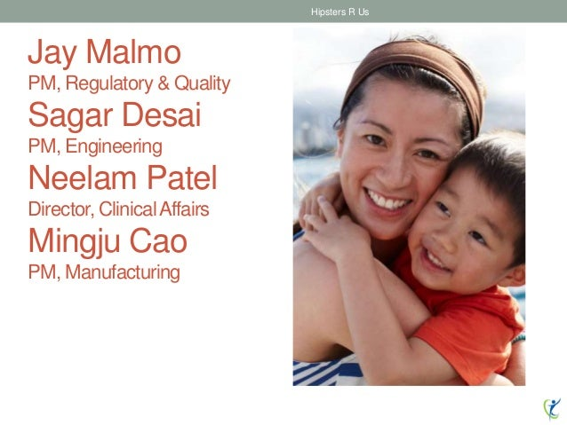 Jay Malmo PM, Regulatory & Quality Sagar Desai PM, Engineering Neelam Patel Director, ClinicalAffairs Mingju Cao PM, Manuf...