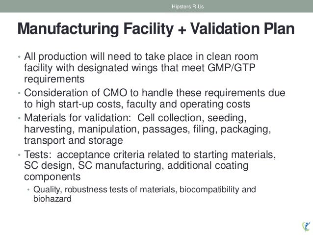 Manufacturing Facility + Validation Plan • All production will need to take place in clean room facility with designated w...