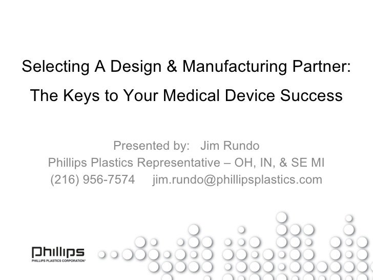 Selecting A Design & Manufacturing Partner: The Keys to Your Medical Device Success Presented by:  Jim Rundo Phillips Plas...