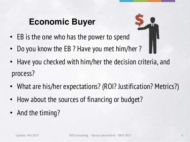 Update: Feb 2017 ©01consulting - Darius Lahoutifard - 2002-2017 6 Economic Buyer • EB is the one who has the power to spen...