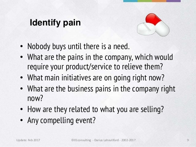Update: Feb 2017 ©01consulting - Darius Lahoutifard - 2002-2017 9 Identify pain • Nobody buys until there is a need. • Wha...