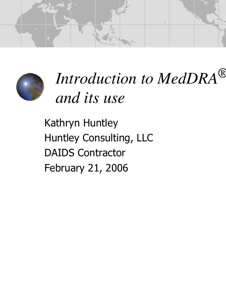 Introduction to         MedDRA®  and its useKathryn HuntleyHuntley Consulting, LLCDAIDS ContractorFebruary 21, 2006       ...