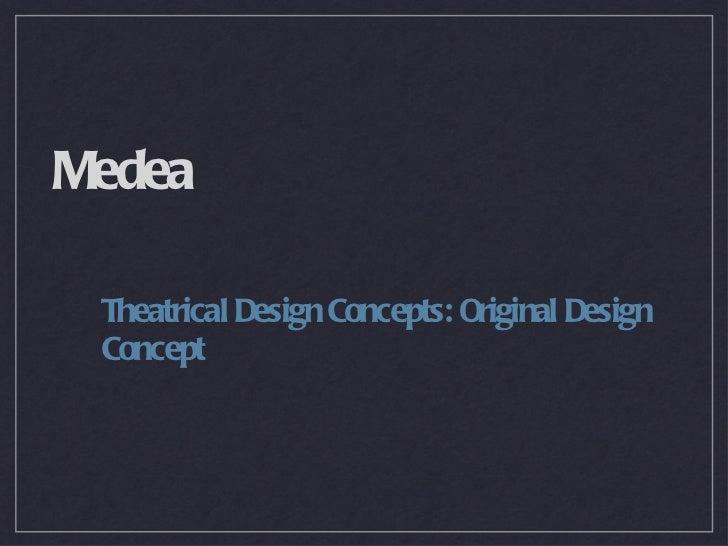Medea <ul><li>Theatrical Design Concepts: Original Design Concept </li></ul>