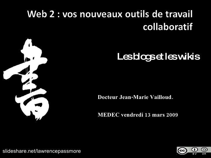 Les blogs et les wikis Docteur Jean-Marie Vailloud. MEDEC vendredi 13 mars 2009 slideshare.net/lawrencepassmore