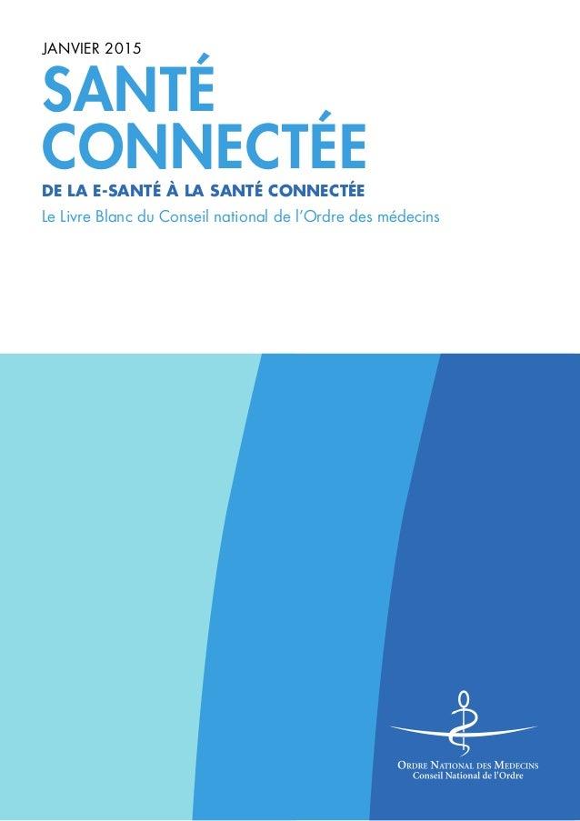 SANTÉ CONNECTÉE JANVIER 2015 Le Livre Blanc du Conseil national de l'Ordre des médecins DE LA E-SANTÉ À LA SANTÉ CONNECTÉE
