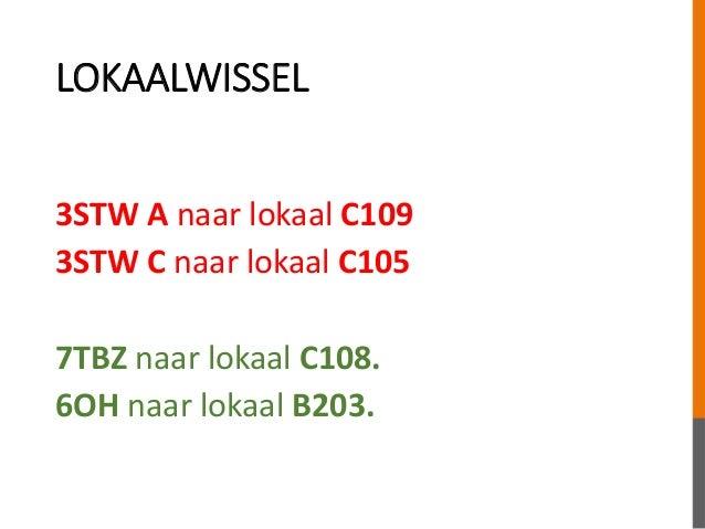 LOKAALWISSEL 3STW A naar lokaal C109 3STW C naar lokaal C105 7TBZ naar lokaal C108. 6OH naar lokaal B203.