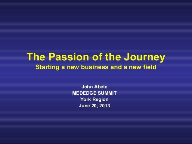 The Passion of the Journey Starting a new business and a new field John Abele MEDEDGE SUMMIT York Region June 20, 2013