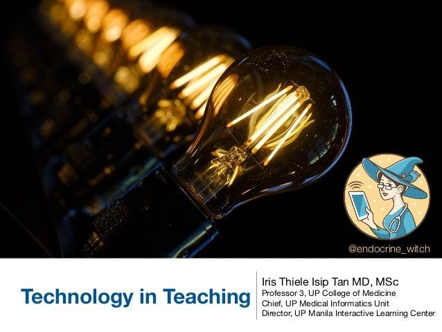 Technology in Teaching Iris Thiele Isip Tan MD, MSc  Professor 3, UP College of Medicine  Chief, UP Medical Informatics Un...