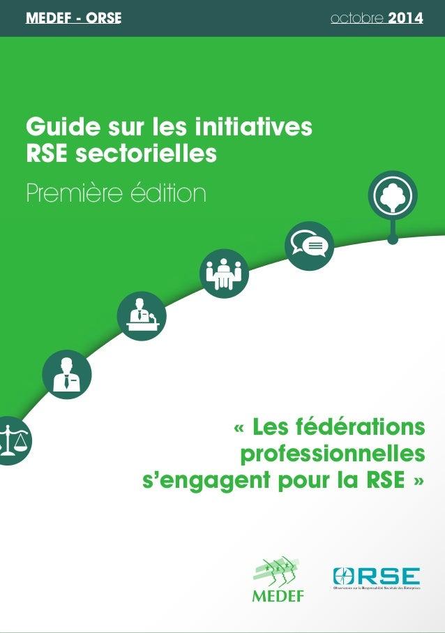 MEDEF - ORSE octobre 2014  Guide sur les initiatives  RSE sectorielles  Première édition  « Les fédérations  professionnel...