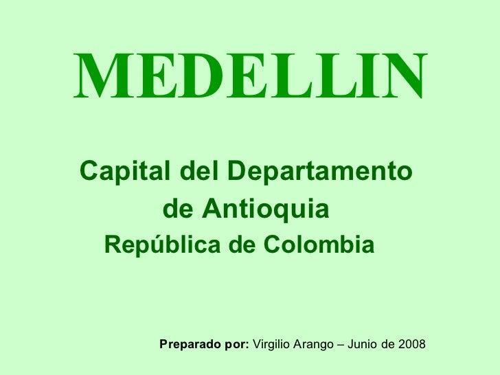 MEDELLIN Capital del Departamento  de Antioquia República de Colombia Preparado por:  Virgilio Arango – Junio de 2008