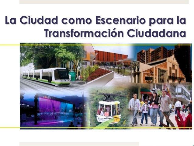 La Ciudad como Escenario para laTransformación Ciudadana