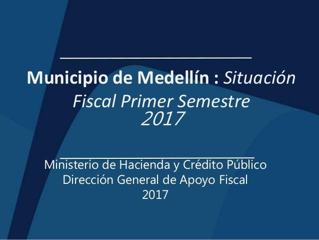 Municipio de Medellín : Situación Fiscal Primer Semestre 2017 Ministerio de Hacienda y Crédito Público Dirección General d...