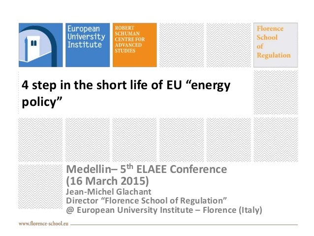 """4 step in the short life of EU """"energy policy"""" Medellin– 5th ELAEE Conference (16 March 2015) Jean-Michel Glachant Directo..."""