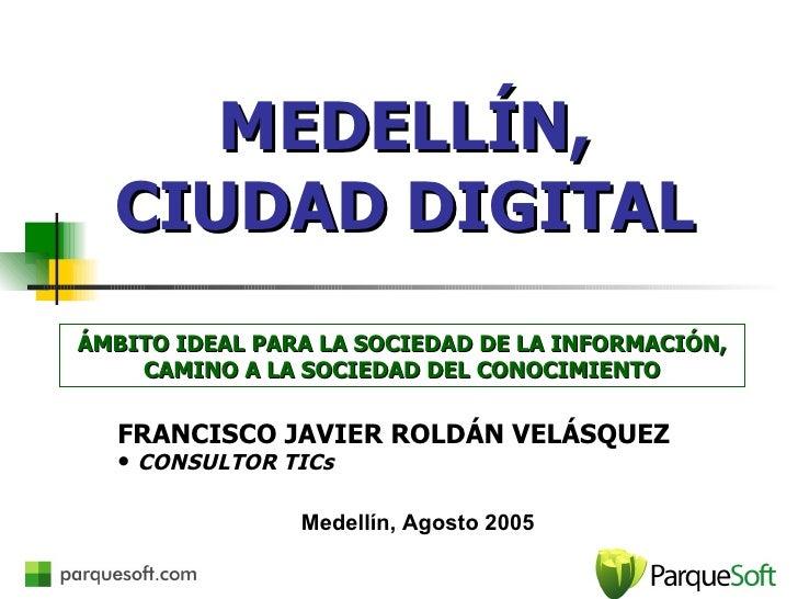 MEDELLÍN, CIUDAD DIGITAL <ul><li>FRANCISCO JAVIER ROLDÁN VELÁSQUEZ </li></ul><ul><li>CONSULTOR TICs </li></ul>ÁMBITO IDEAL...