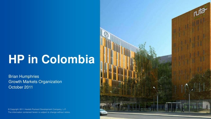 HP in ColombiaBrian HumphriesGrowth Markets OrganizationOctober 2011© Copyright 2011 Hewlett-Packard Development Company, ...