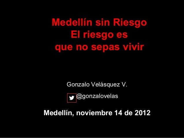 Medellín sin Riesgo     El riesgo es  que no sepas vivir      Gonzalo Velásquez V.         @gonzalovelasMedellín, noviembr...