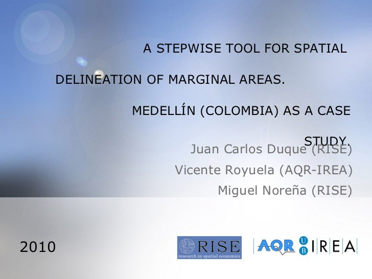 A STEPWISE TOOL FOR SPATIAL  DELINEATION OF MARGINAL AREAS.  MEDELLÍN (COLOMBIA) AS A CASE STUDY. Juan Carlos Duque (RISE)...
