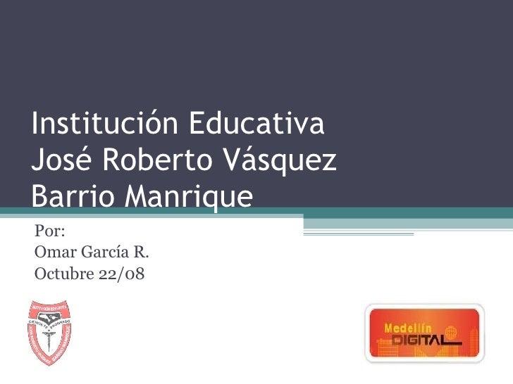 Institución Educativa José Roberto Vásquez Barrio Manrique Por: Omar García R. Octubre 22/08