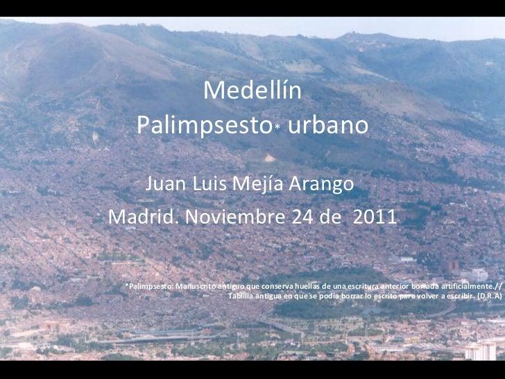 Medellín Palimpsesto *  urbano Juan Luis Mejía Arango  Madrid. Noviembre 24 de  2011 *Palimpsesto: Manuscrito antiguo que ...