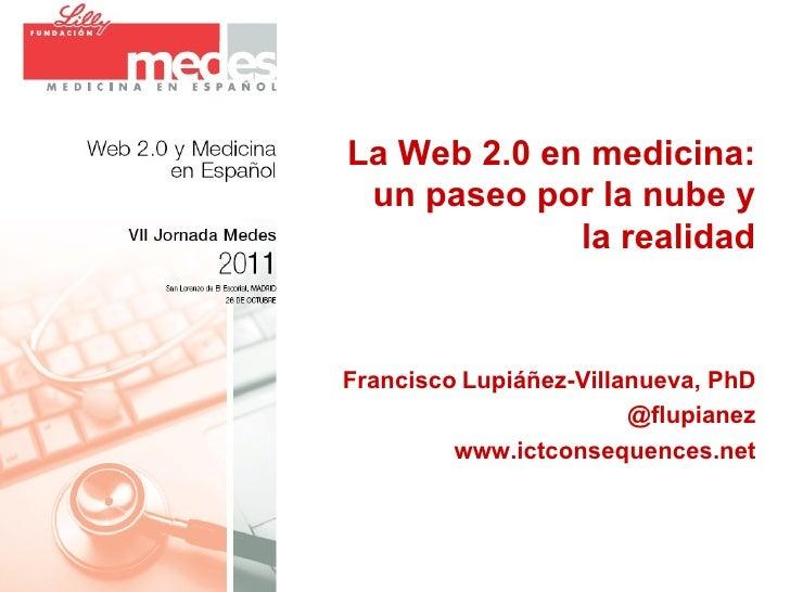 La Web 2.0 en medicina: un paseo por la nube y la realidad Francisco   Lupiáñez-Villanueva, PhD @flupianez www.ictconseque...