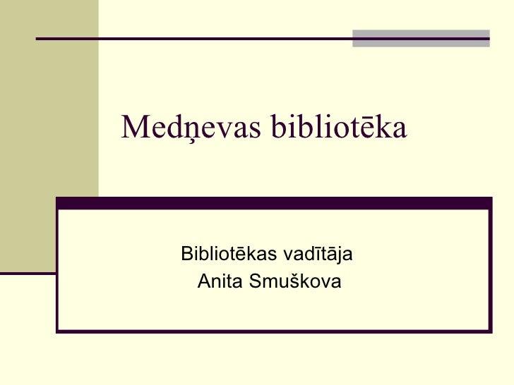 Medņevas bibliotēka Bibliotēkas vadītāja  Anita Smuškova