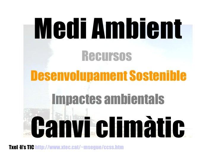 Txel·li's TIC  http://www.xtec.cat/~msegue/ccss.htm   Medi Ambient Recursos  Desenvolupament Sostenible Impactes ambiental...
