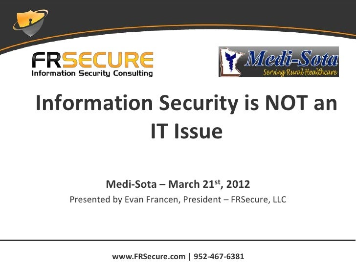 Information Security is NOT an           IT Issue           Medi-Sota – March 21st, 2012   Presented by Evan Francen, Pres...