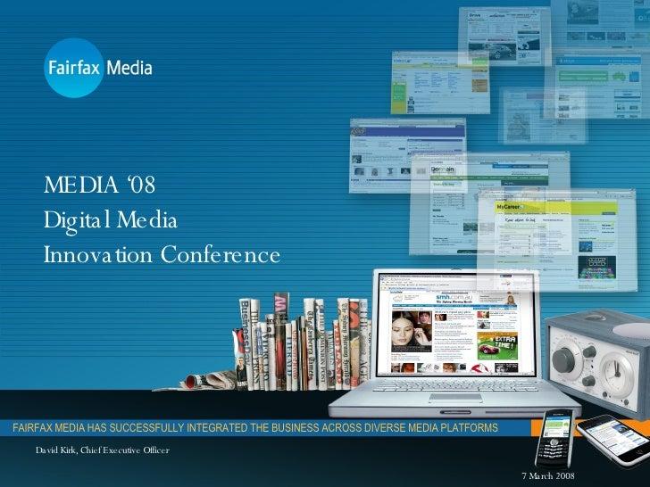 MEDIA '08 Digital Media Innovation Conference FAIRFAX MEDIA HAS SUCCESSFULLY INTEGRATED THE BUSINESS ACROSS DIVERSE MEDIA ...