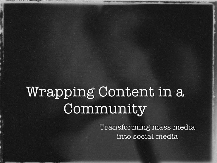 Wrapping Content in a     Community          Transforming mass media              into social media
