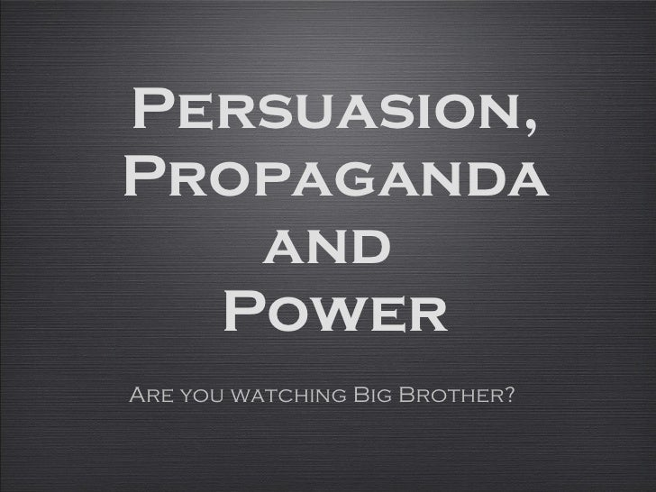 Persuasion, Propaganda and  Power Are you watching Big Brother?