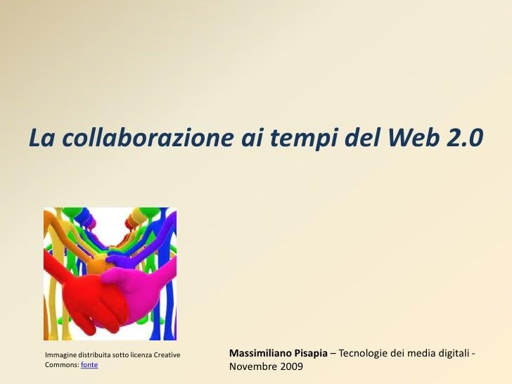 La collaborazione ai tempi del Web 2.0<br />Massimiliano Pisapia– Tecnologie dei media digitali - Novembre 2009<br />Immag...