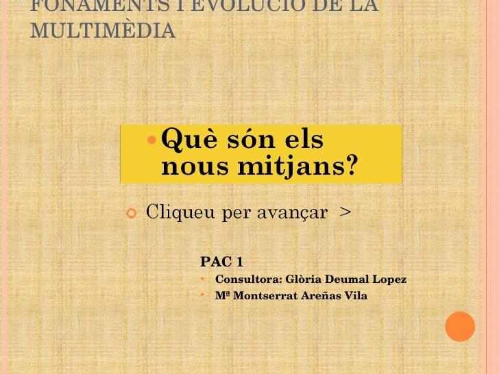 FONAMENTS I EVOLUCIÓ DE LA MULTIMÈDIA <ul><ul><li>PAC 1 </li></ul></ul><ul><ul><li>Consultora: Glòria Deumal Lopez </li></...