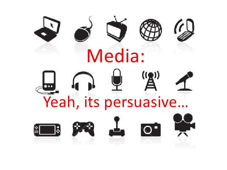 Media:<br />Yeah, its persuasive…<br />