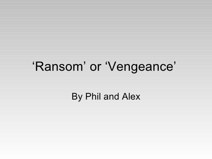 ' Ransom' or 'Vengeance'  By Phil and Alex