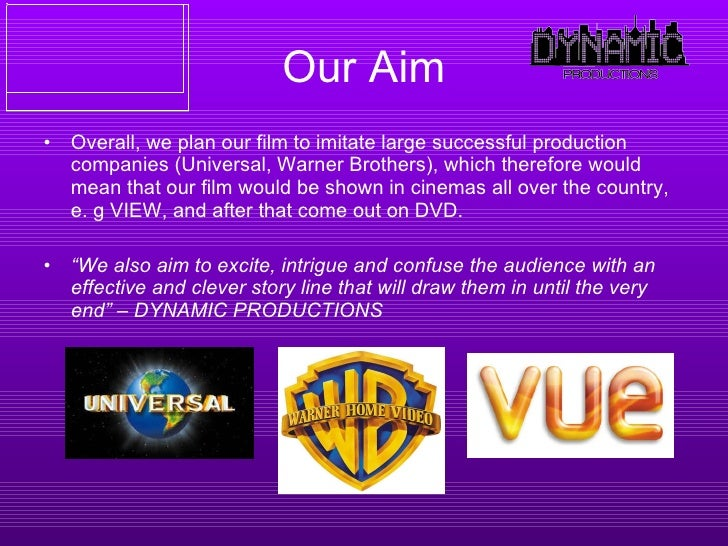 Our Aim <ul><li>Overall, we plan our film to imitate large successful production companies (Universal, Warner Brothers), w...