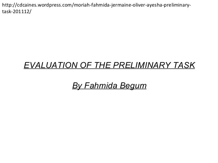 EVALUATION OF THE PRELIMINARY TASK By Fahmida Begum http://cdcaines.wordpress.com/moriah-fahmida-jermaine-oliver-ayesha-pr...