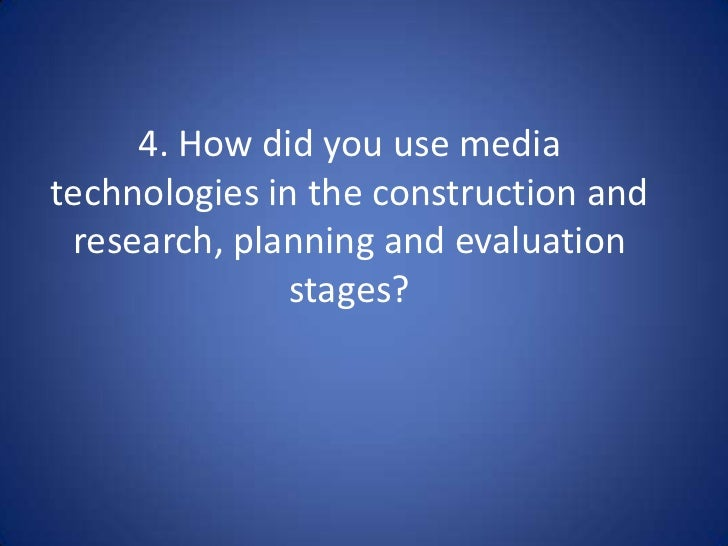 4. How did you use mediatechnologies in the construction and research, planning and evaluation               stages?