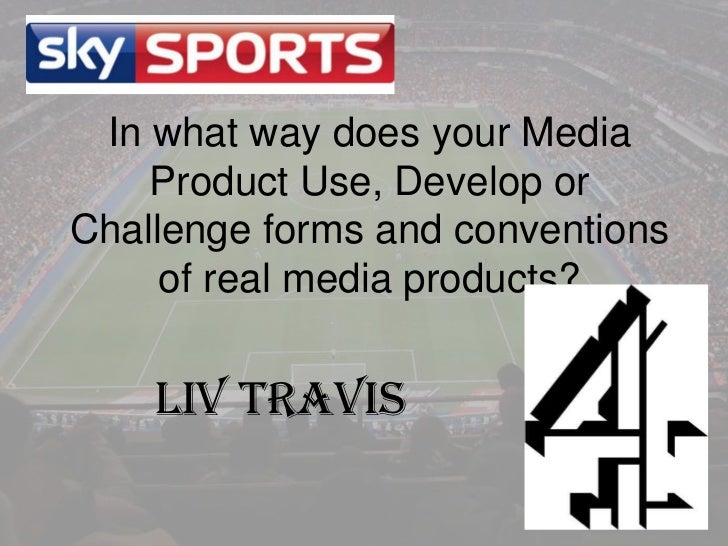 In what way does your Media    Product Use, Develop orChallenge forms and conventions     of real media products?    Liv T...