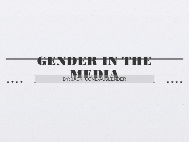 GENDER IN THE   MEDIA  BY: JACKI CONE-AUSLENDER