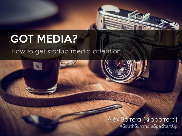 GOT MEDIA? How to get startup media attention Voigtländer. What else? / David Sonnweber © Alex Barrera (@abarrera) #SouthS...