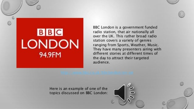 BBC London is a government funded  radio station, that air nationally all  over the UK. This rather broad radio  station c...