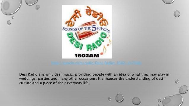http://tunein.com/radio/Desi-Radio-1602-s37348/  Desi Radio airs only desi music, providing people with an idea of what th...